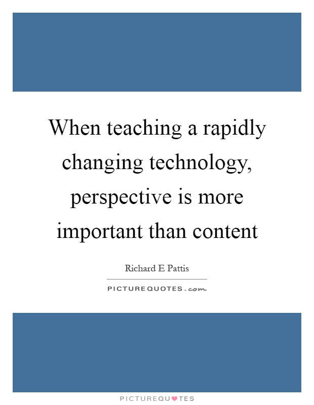 When teaching a rapidly changing technology, perspective is more important than content Picture Quote #1