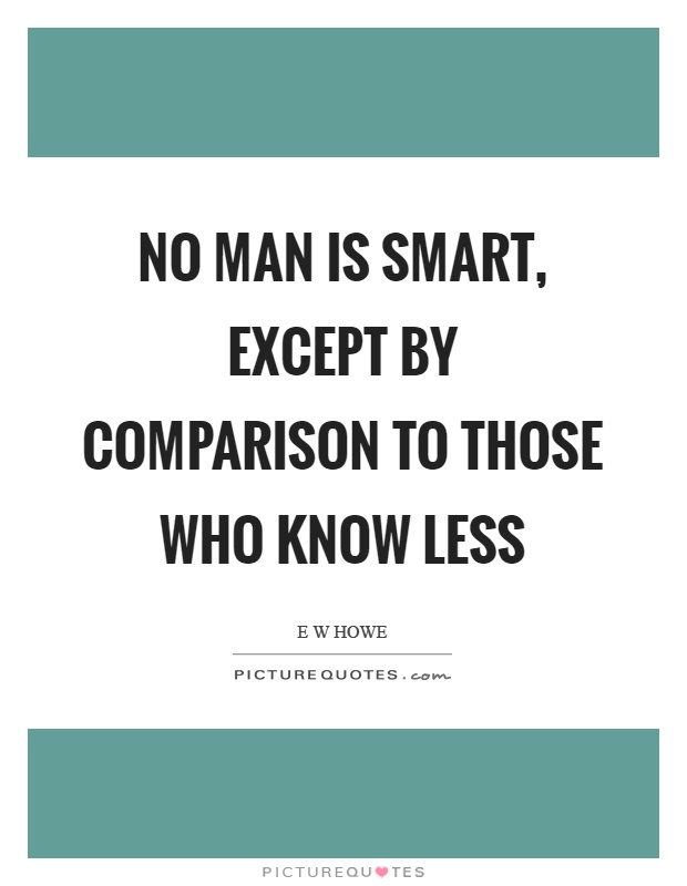 No man is smart, except by comparison to those who know less Picture Quote #1