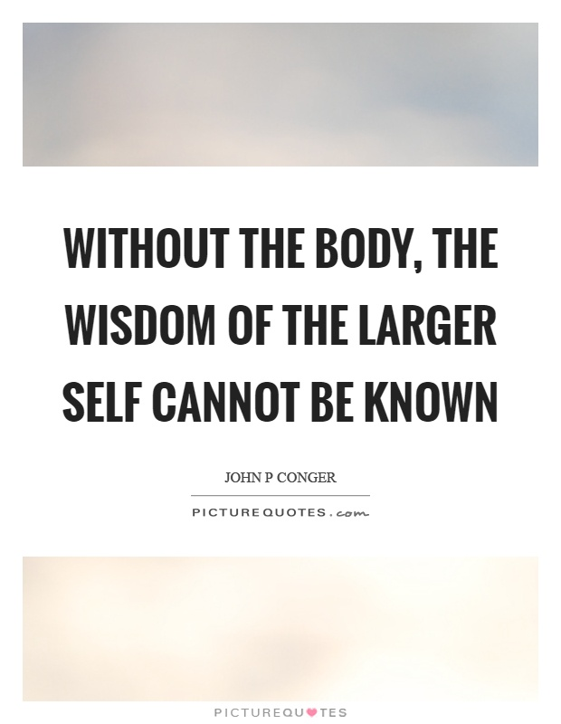 Without the body, the wisdom of the larger self cannot be known Picture Quote #1