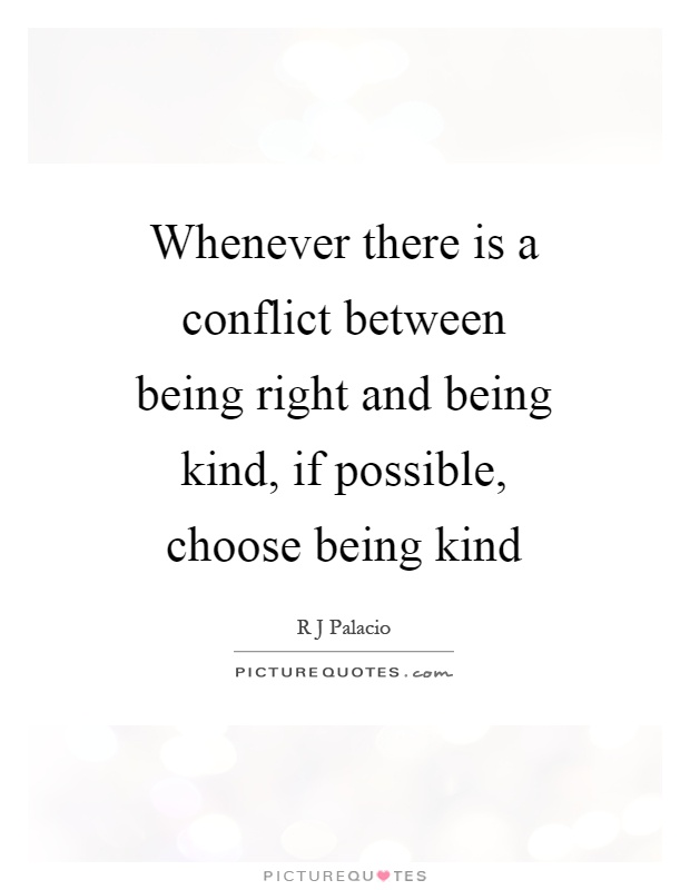Whenever there is a conflict between being right and being kind, if possible, choose being kind Picture Quote #1