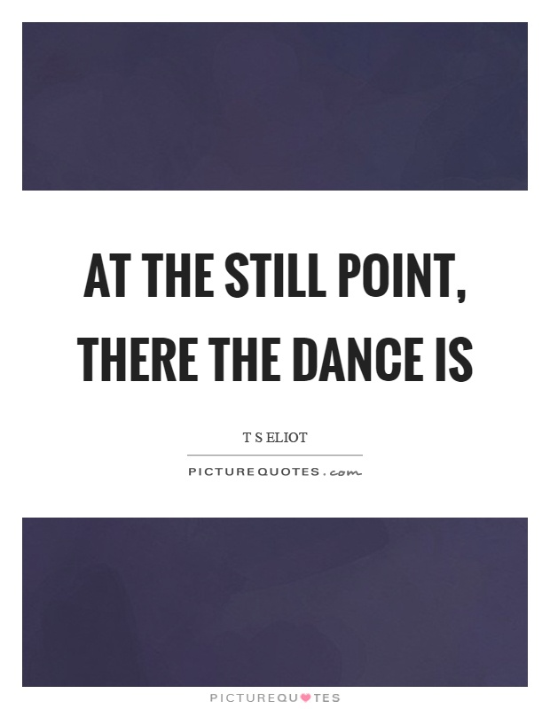 At the still point, there the dance is Picture Quote #1