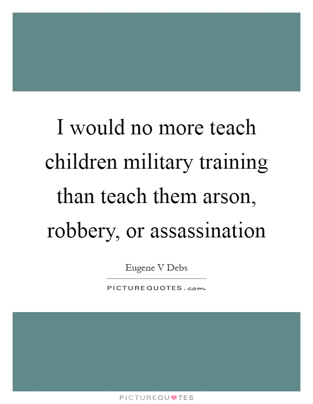 I would no more teach children military training than teach them arson, robbery, or assassination Picture Quote #1