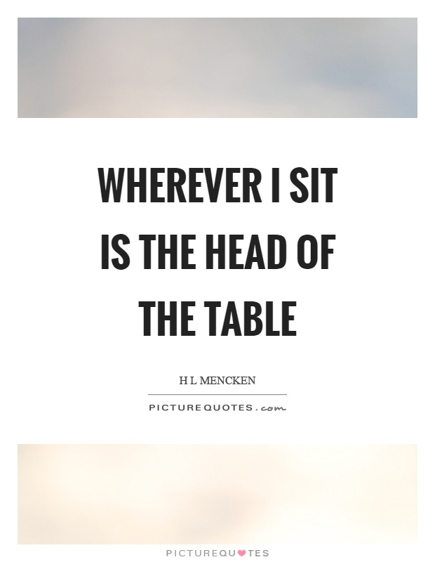 Wherever I sit is the head of the table Picture Quote #1