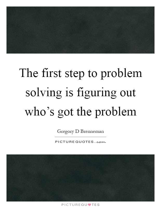 The first step to problem solving is figuring out who's got the problem Picture Quote #1