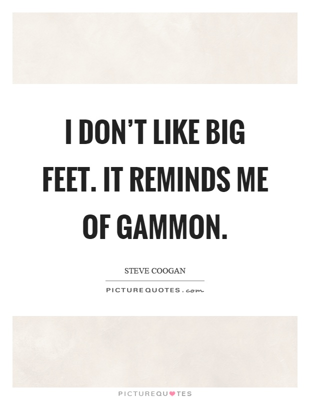 I don't like big feet. It reminds me of gammon Picture Quote #1