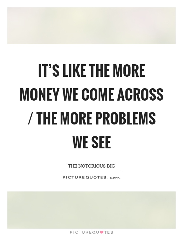 It's like the more money we come across / the more problems we see Picture Quote #1