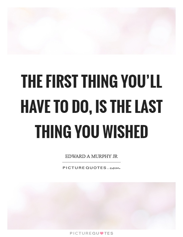 The first thing you'll have to do, is the last thing you wished Picture Quote #1