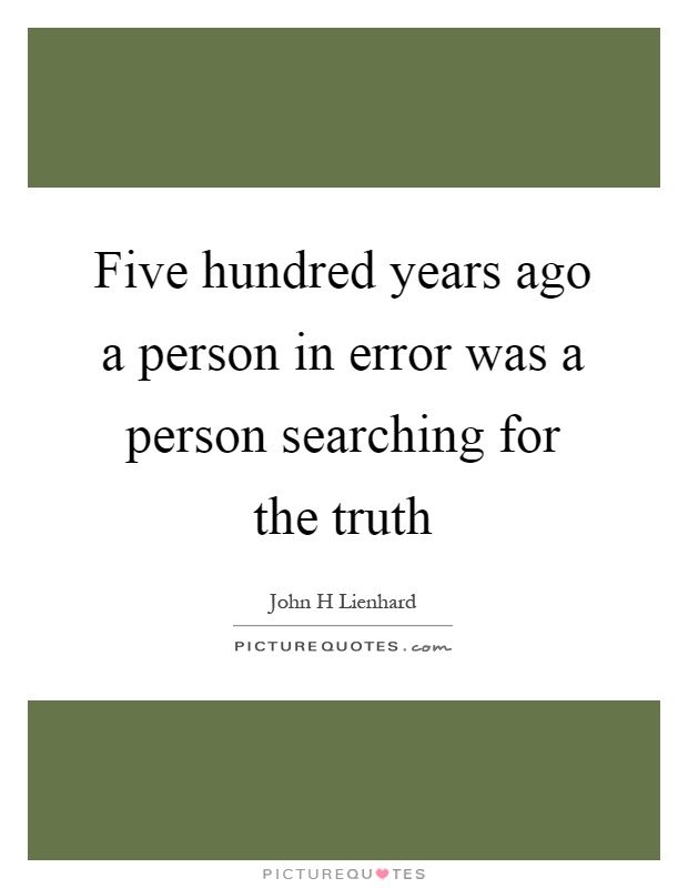 Five hundred years ago a person in error was a person searching for the truth Picture Quote #1