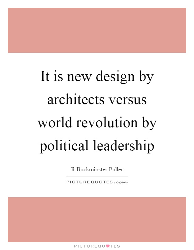 It is new design by architects versus world revolution by political leadership Picture Quote #1