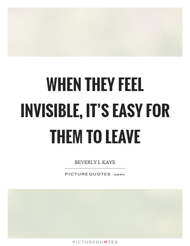 When they feel invisible, it's easy for them to leave Picture Quote #1
