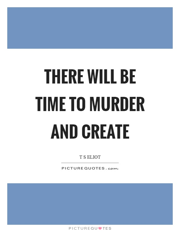 There will be time to murder and create Picture Quote #1