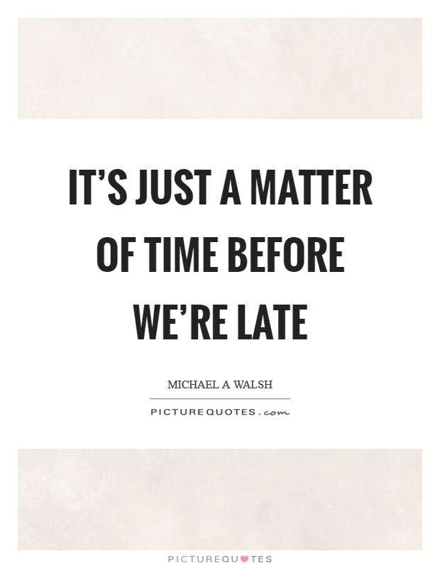 It's just a matter of time before we're late Picture Quote #1