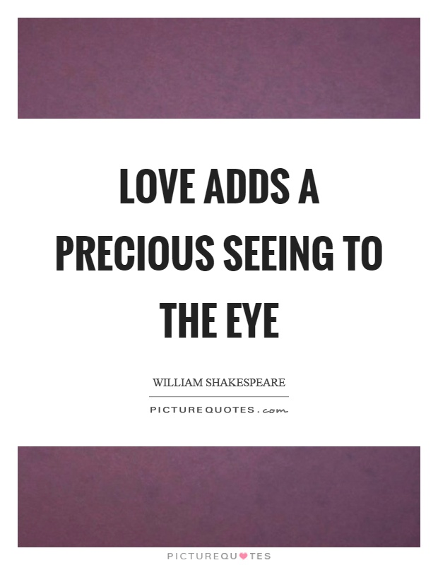 Love adds a precious seeing to the eye Picture Quote #1