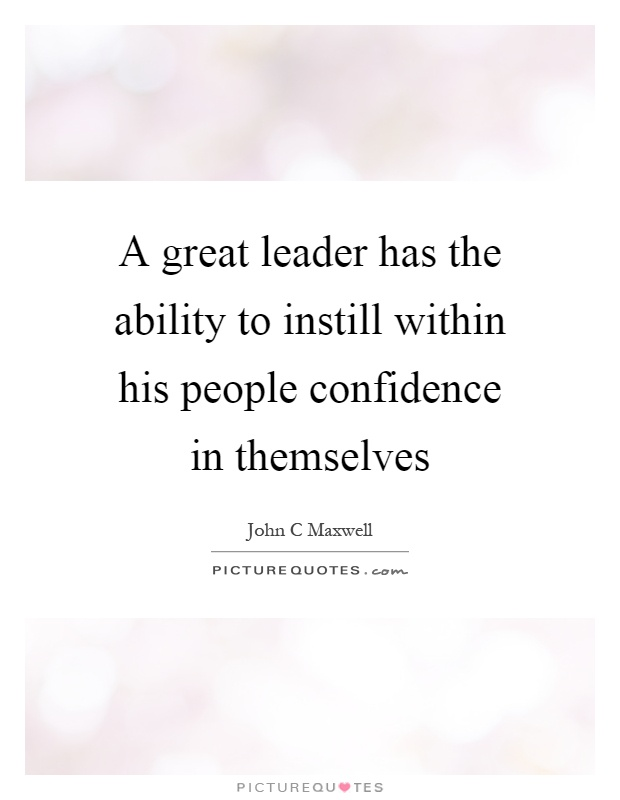 A great leader has the ability to instill within his people confidence in themselves Picture Quote #1