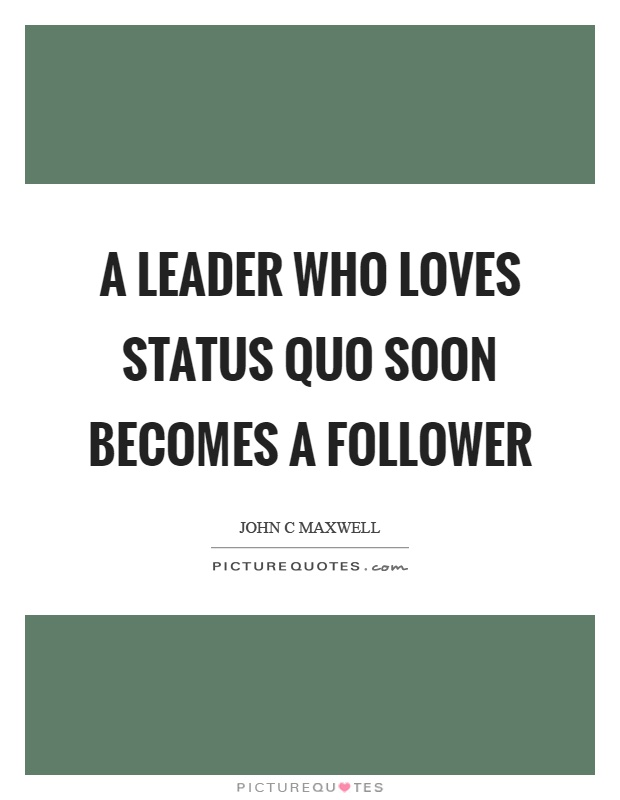 A leader who loves status quo soon becomes a follower Picture Quote #1