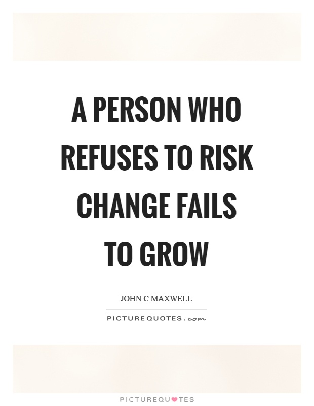 A person who refuses to risk change fails to grow Picture Quote #1