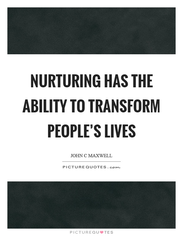 Nurturing has the ability to transform people's lives Picture Quote #1