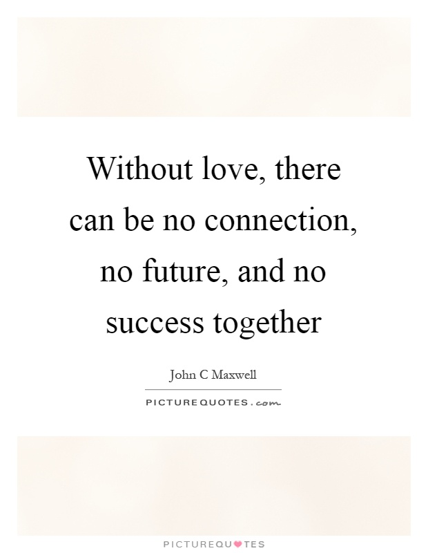 Without love, there can be no connection, no future, and no success together Picture Quote #1