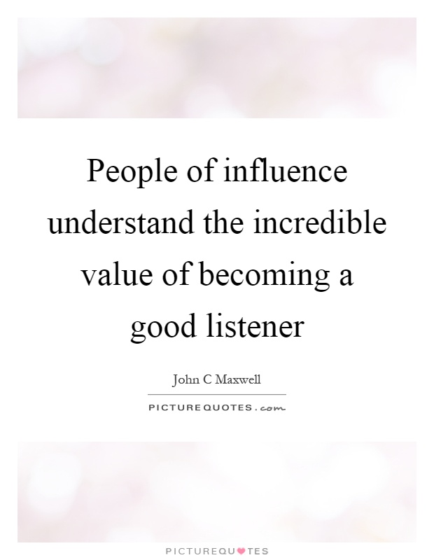 People of influence understand the incredible value of becoming a good listener Picture Quote #1
