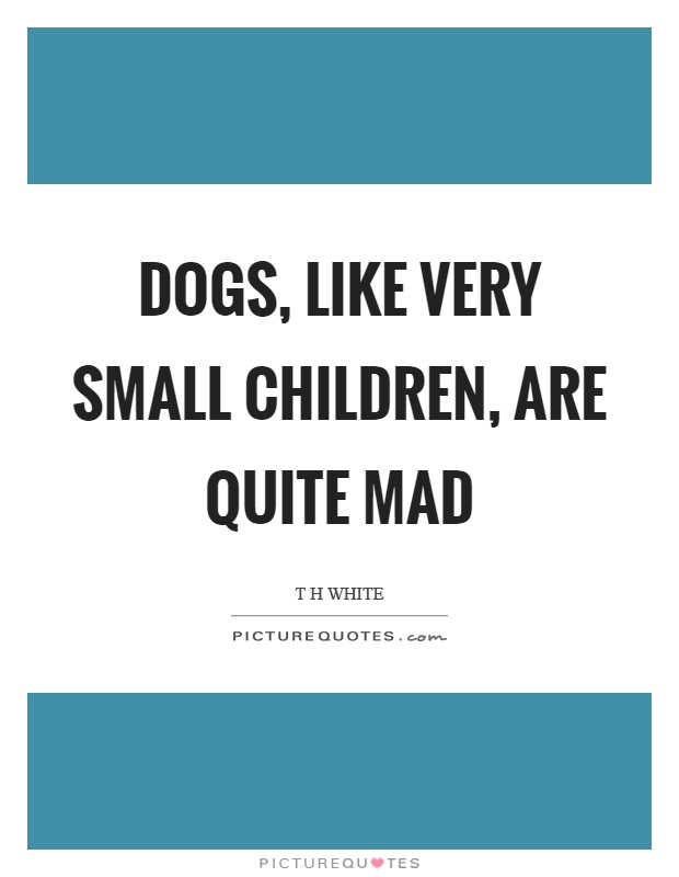 Dogs, like very small children, are quite mad Picture Quote #1