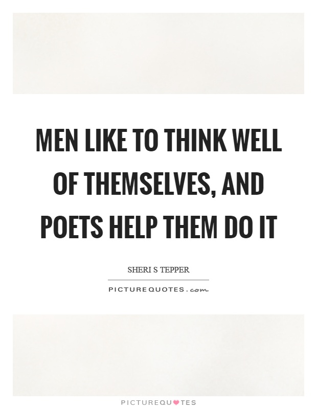 Men like to think well of themselves, and poets help them do it Picture Quote #1