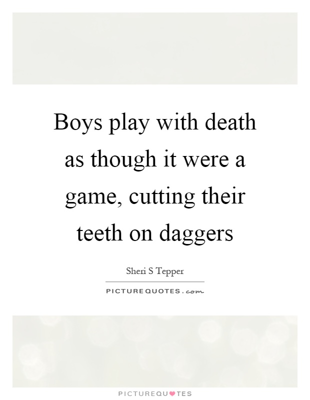 Boys play with death as though it were a game, cutting their teeth on daggers Picture Quote #1