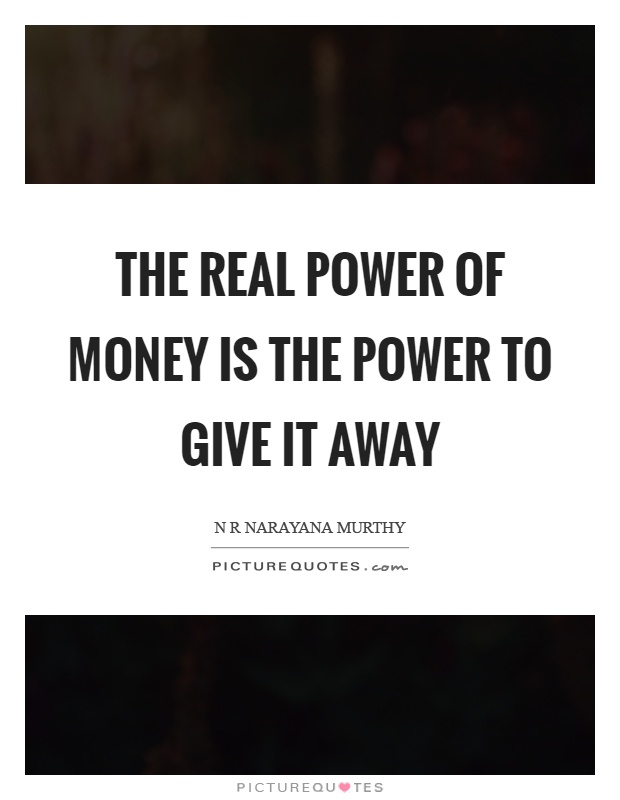 The real power of money is the power to give it away Picture Quote #1