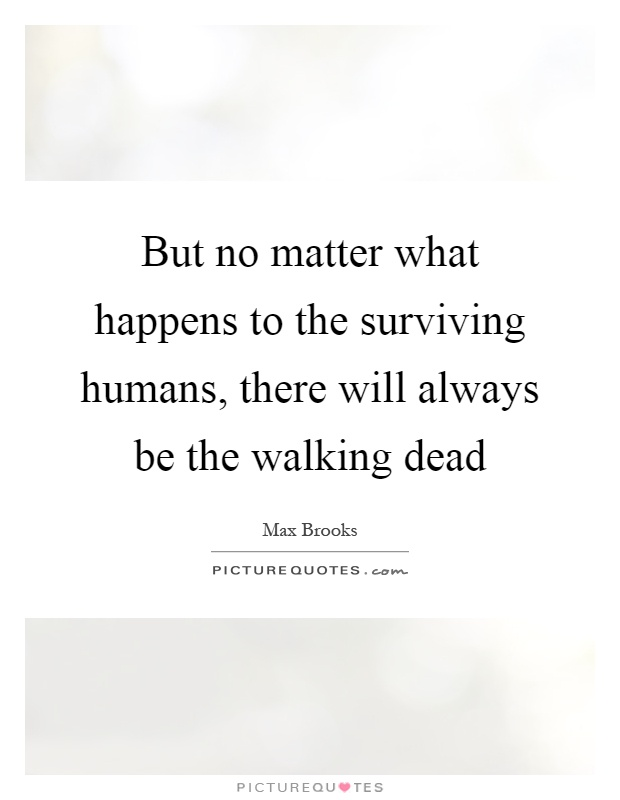 But no matter what happens to the surviving humans, there will always be the walking dead Picture Quote #1