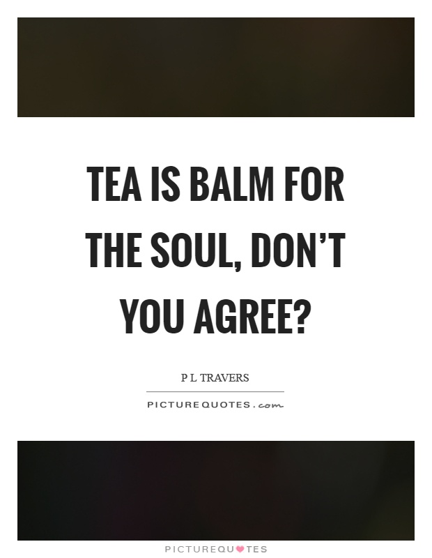 Tea is balm for the soul, don't you agree? Picture Quote #1
