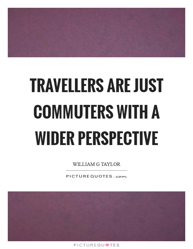 Travellers are just commuters with a wider perspective Picture Quote #1