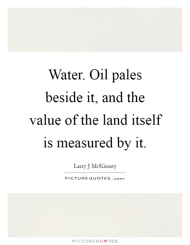 Water. Oil pales beside it, and the value of the land itself is measured by it Picture Quote #1