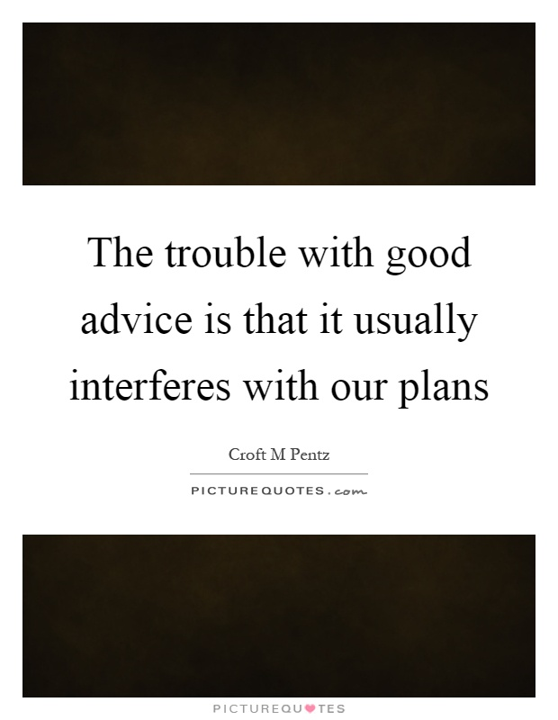 The trouble with good advice is that it usually interferes with our plans Picture Quote #1