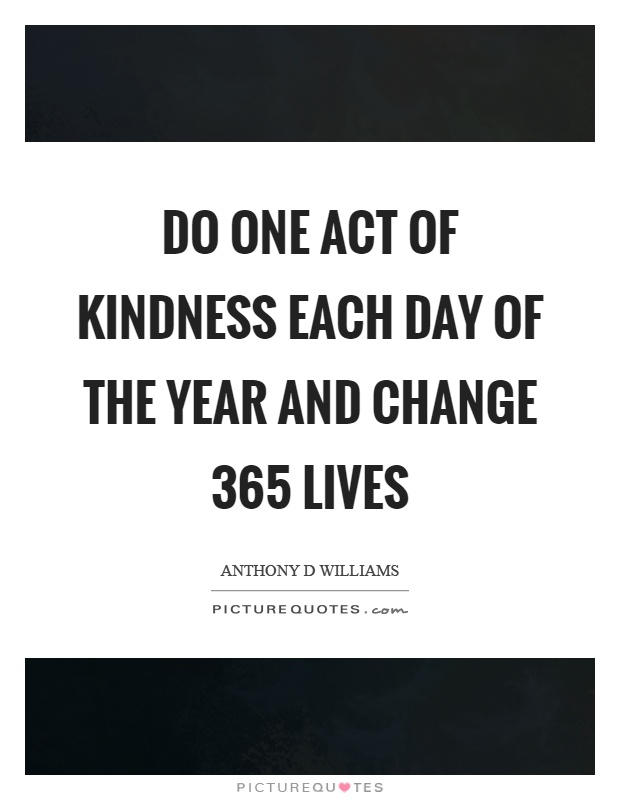 Do one act of kindness each day of the year and change 365 lives Picture Quote #1