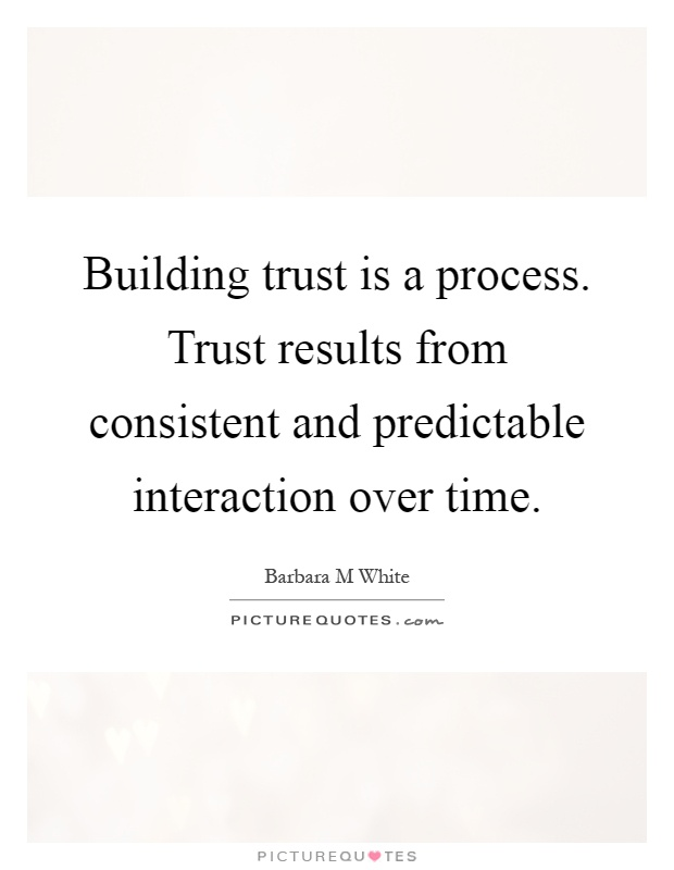 Building trust is a process. Trust results from consistent and predictable interaction over time Picture Quote #1