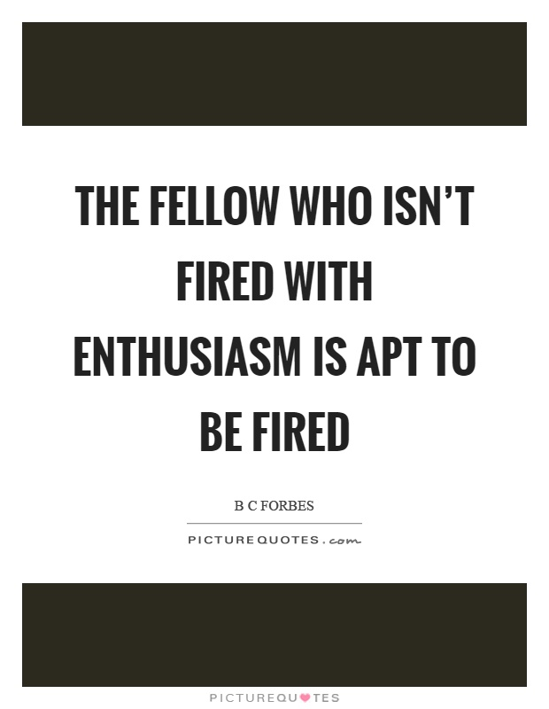 The fellow who isn't fired with enthusiasm is apt to be fired Picture Quote #1