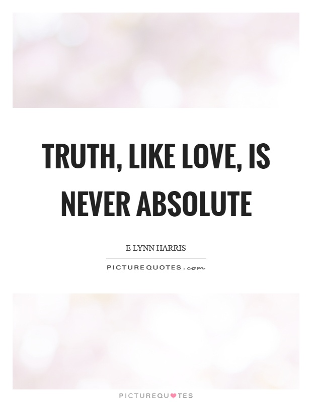 Truth, like love, is never absolute Picture Quote #1