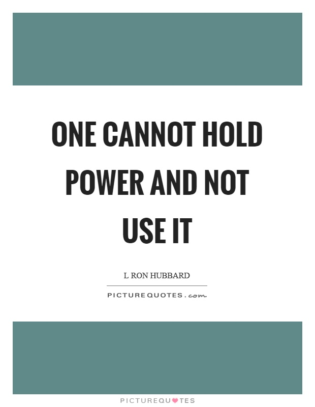 One cannot hold power and not use it Picture Quote #1