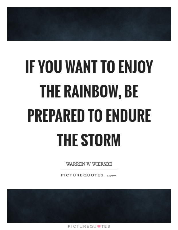 If you want to enjoy the rainbow, be prepared to endure the storm Picture Quote #1