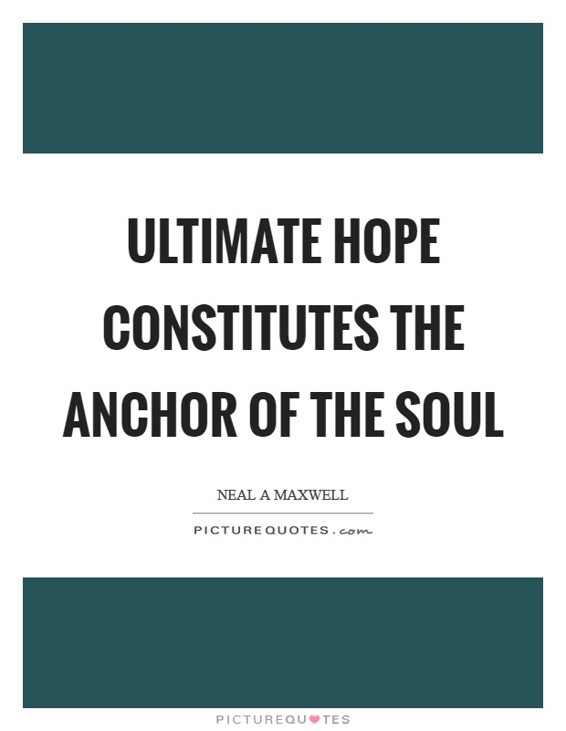 Ultimate hope constitutes the anchor of the soul Picture Quote #1
