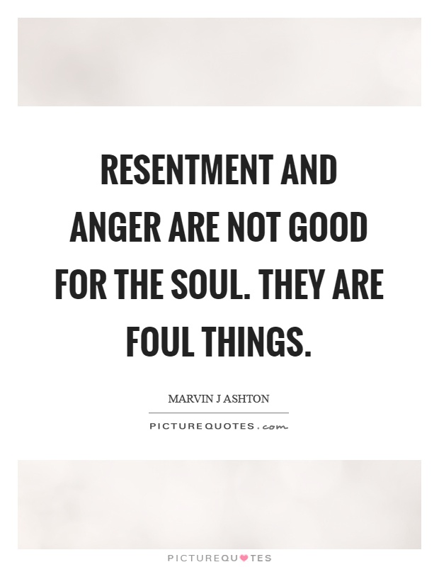 Resentment and anger are not good for the soul. They are foul things Picture Quote #1