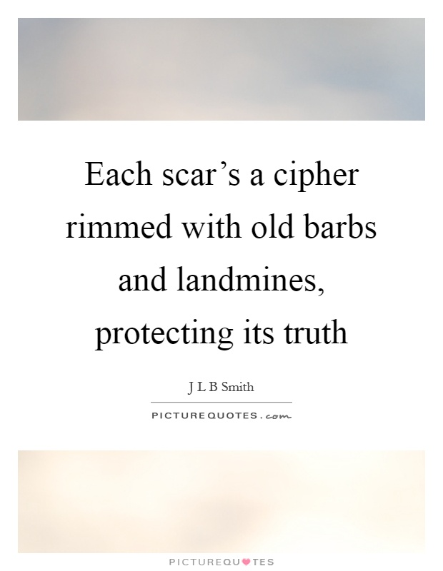 Each scar's a cipher rimmed with old barbs and landmines, protecting its truth Picture Quote #1