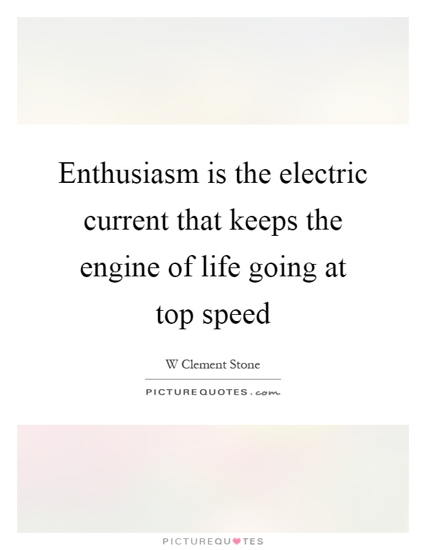 Enthusiasm is the electric current that keeps the engine of life going at top speed Picture Quote #1