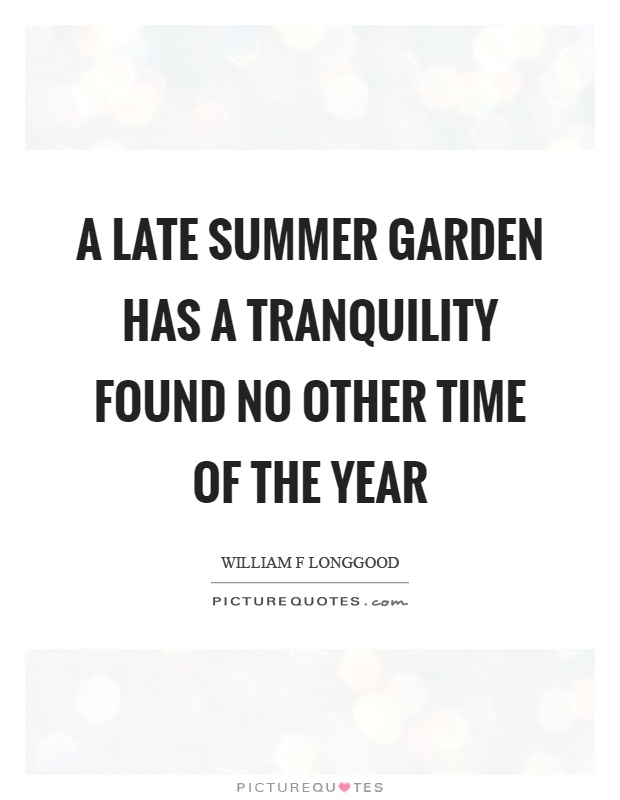 A late summer garden has a tranquility found no other time of the year Picture Quote #1