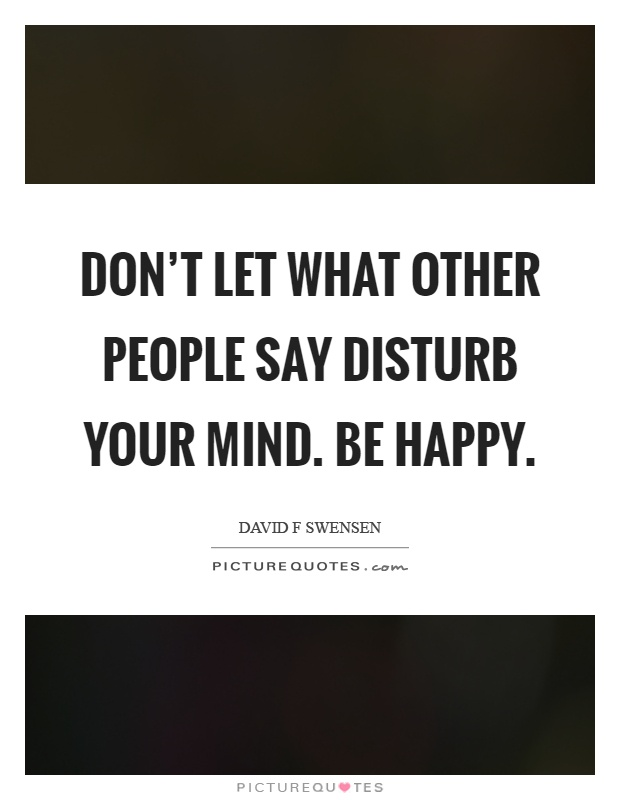 Don't let what other people say disturb your mind. Be happy Picture Quote #1