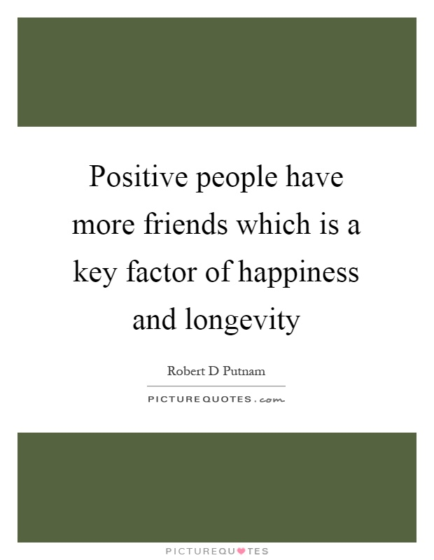 Positive people have more friends which is a key factor of happiness and longevity Picture Quote #1