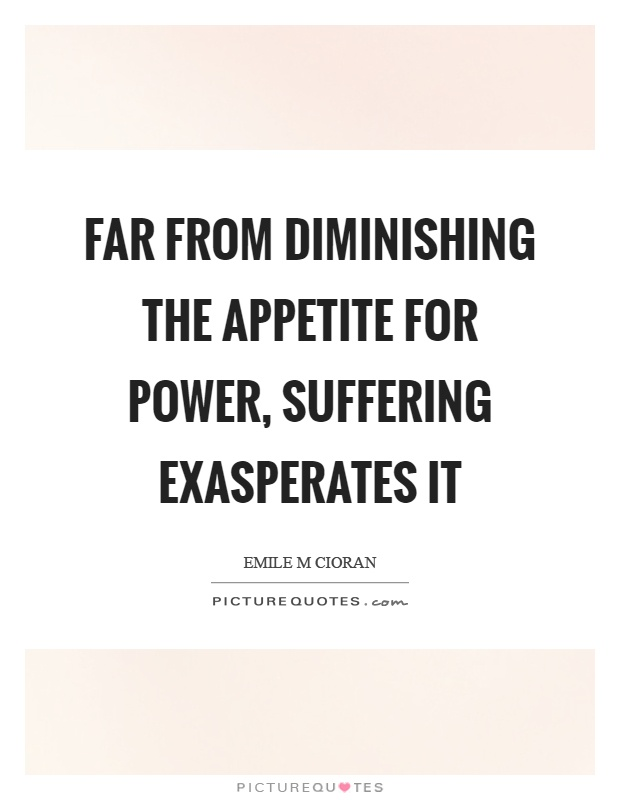 Far From Diminishing The Appetite For Power Suffering