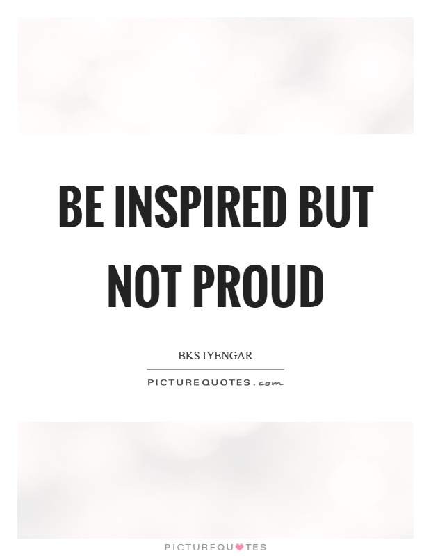 Be inspired but not proud Picture Quote #1