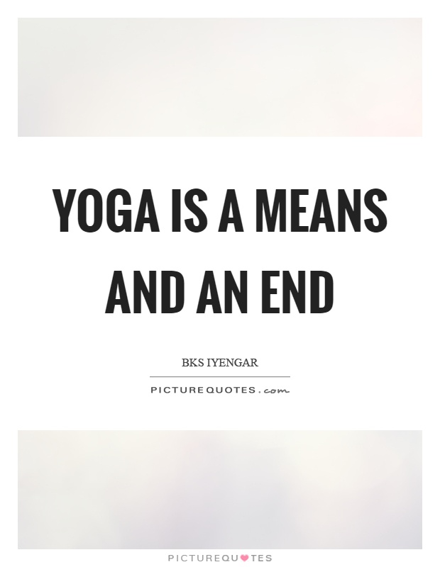 Yoga is a means and an end Picture Quote #1