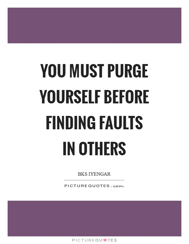 You must purge yourself before finding faults in others Picture Quote #1