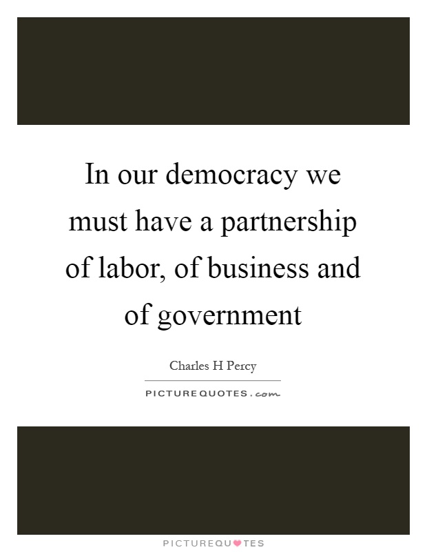 In our democracy we must have a partnership of labor, of business and of government Picture Quote #1